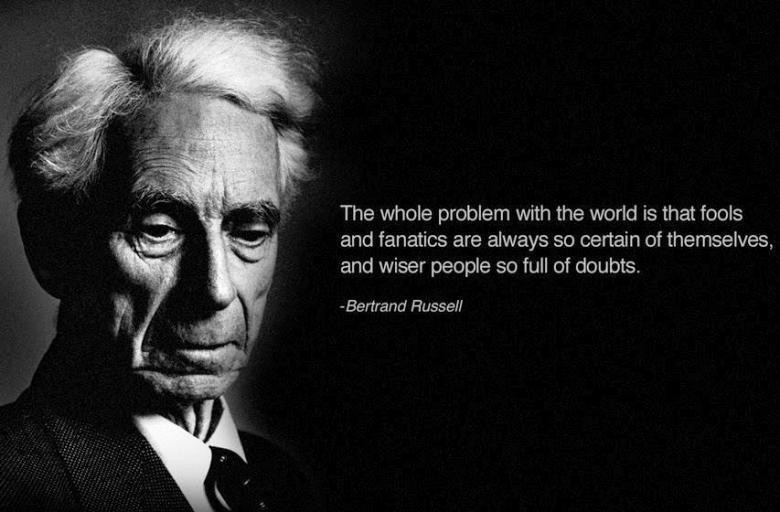 """The whole problem with the world is that fools and fanatics are always so certain of themselves, and wiser people so full of doubts."" –Bertrand Russell"